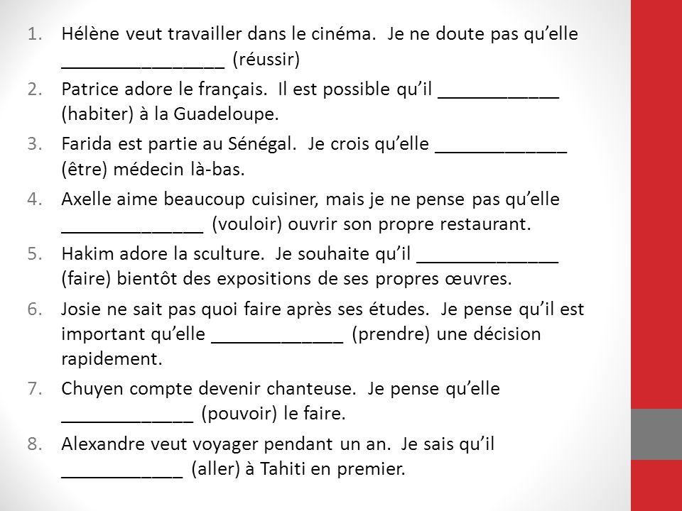 1.Hélène veut travailler dans le cinéma. Je ne doute pas qu'elle ________________ (réussir) 2.Patrice adore le français. Il est possible qu'il _______