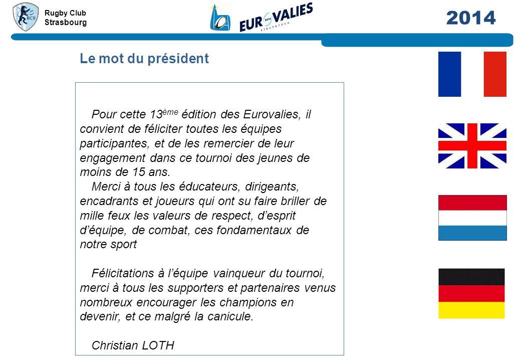 Rugby Club Strasbourg 2014 Le mot du président Pour cette 13 ème édition des Eurovalies, il convient de féliciter toutes les équipes participantes, et de les remercier de leur engagement dans ce tournoi des jeunes de moins de 15 ans.