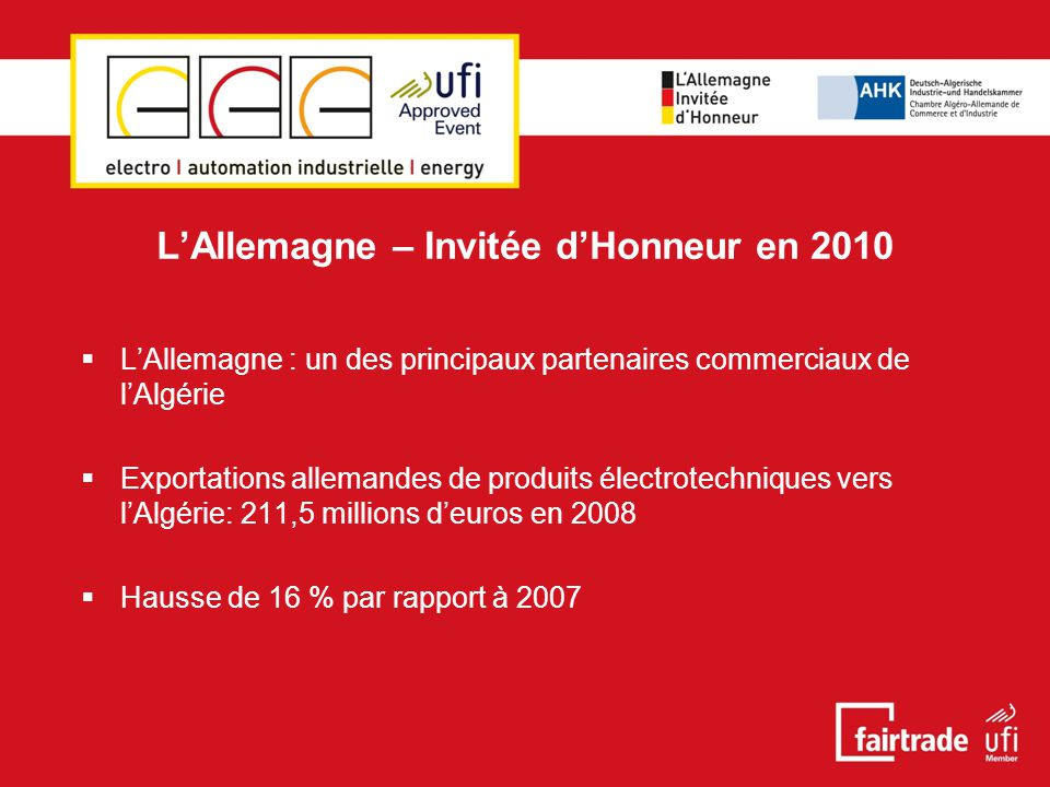 L'Allemagne – Invitée d'Honneur en 2010  L'Allemagne : un des principaux partenaires commerciaux de l'Algérie  Exportations allemandes de produits électrotechniques vers l'Algérie: 211,5 millions d'euros en 2008  Hausse de 16 % par rapport à 2007