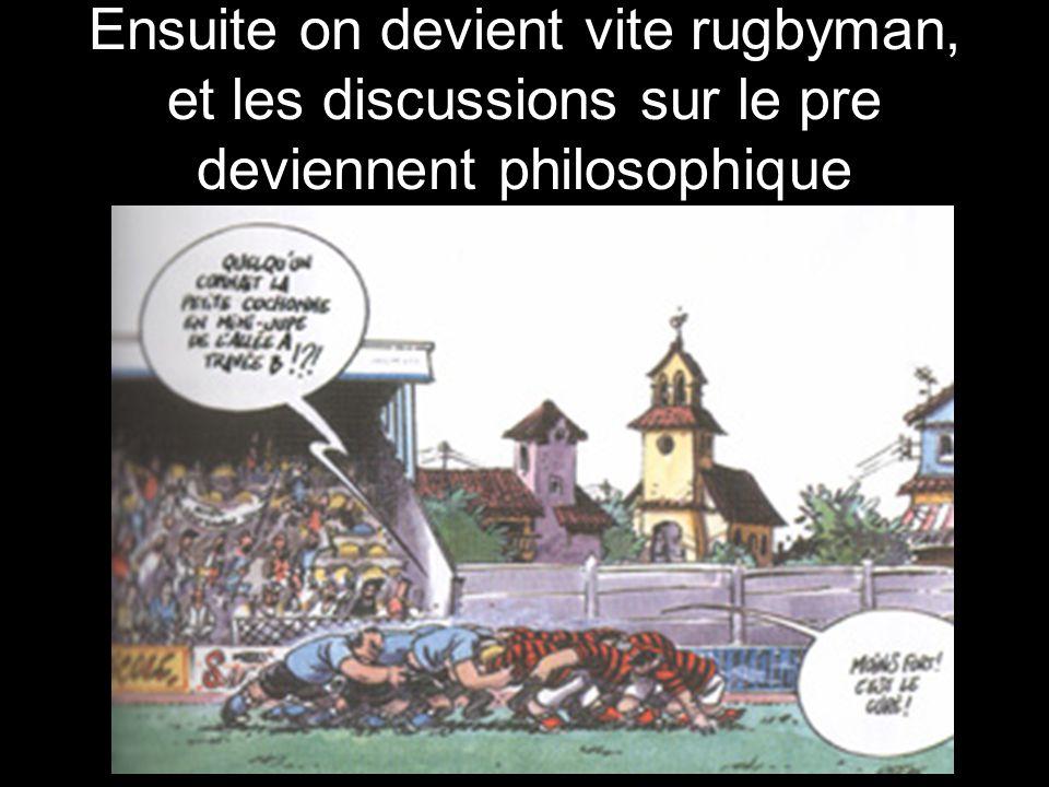 Ensuite on devient vite rugbyman, et les discussions sur le pre deviennent philosophique