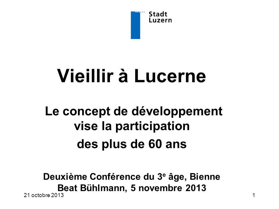 121 octobre 2013 Vieillir à Lucerne Le concept de développement vise la participation des plus de 60 ans Deuxième Conférence du 3 e âge, Bienne Beat Bühlmann, 5 novembre 2013