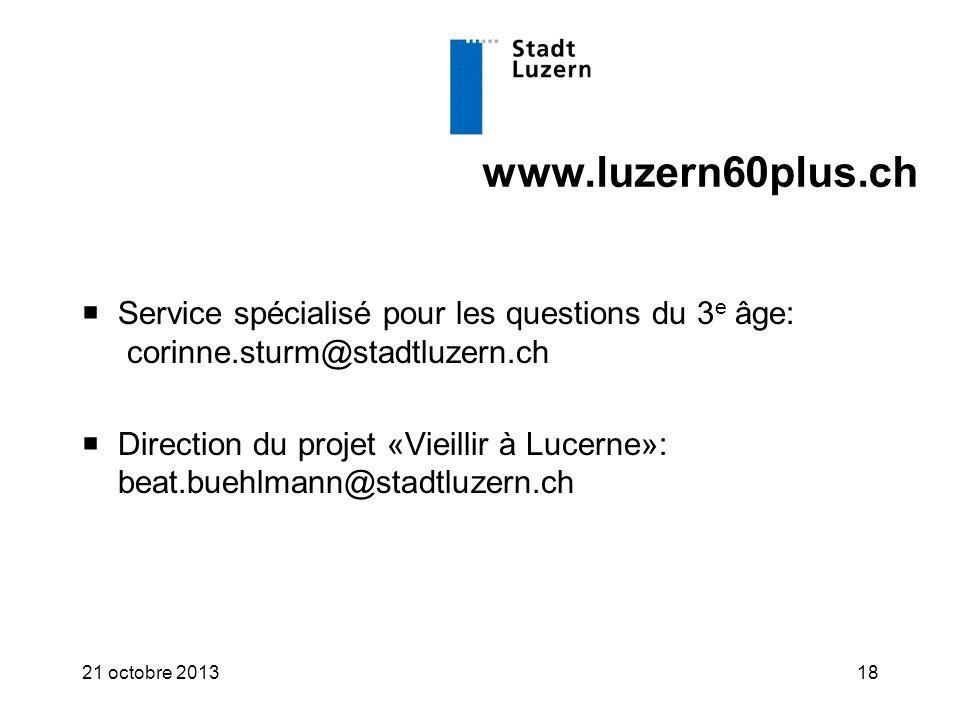 www.luzern60plus.ch  Service spécialisé pour les questions du 3 e âge: corinne.sturm@stadtluzern.ch  Direction du projet «Vieillir à Lucerne»: beat.buehlmann@stadtluzern.ch 21 octobre 201318