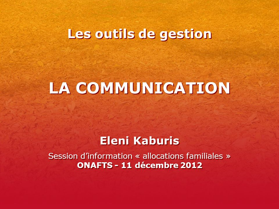 LA COMMUNICATION Eleni Kaburis Session d'information « allocations familiales » ONAFTS - 11 décembre 2012 Eleni Kaburis Session d'information « allocations familiales » ONAFTS - 11 décembre 2012 Les outils de gestion