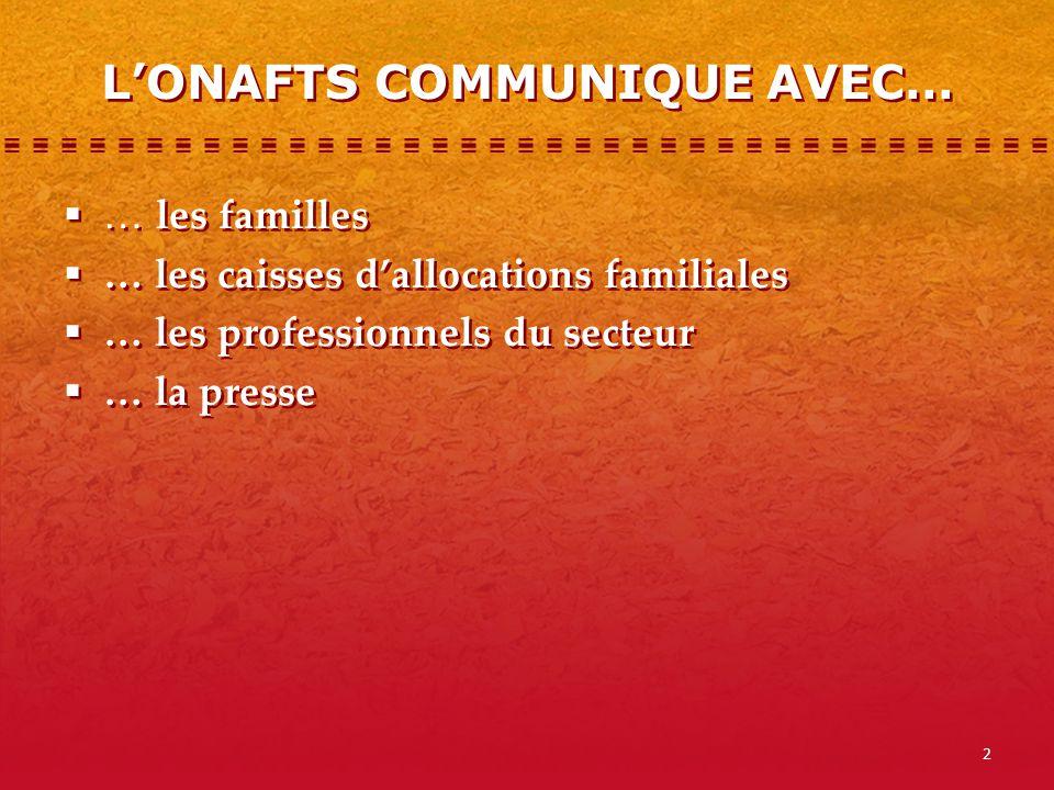2 L'ONAFTS COMMUNIQUE AVEC…  … les familles  … les caisses d'allocations familiales  … les professionnels du secteur  … la presse  … les familles  … les caisses d'allocations familiales  … les professionnels du secteur  … la presse