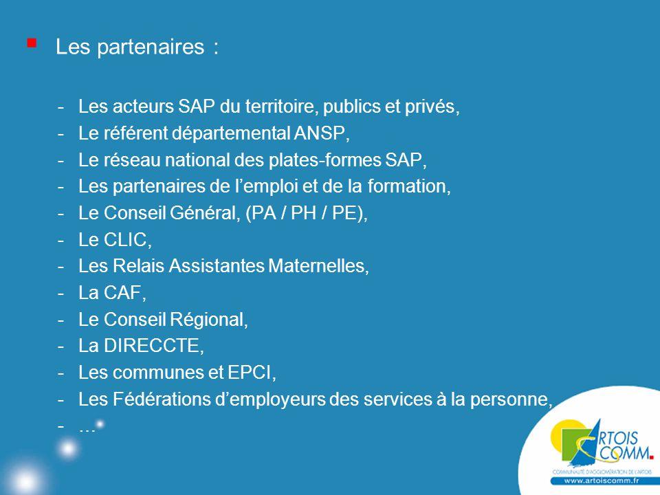  Les partenaires : -Les acteurs SAP du territoire, publics et privés, -Le référent départemental ANSP, -Le réseau national des plates-formes SAP, -Les partenaires de l'emploi et de la formation, -Le Conseil Général, (PA / PH / PE), -Le CLIC, -Les Relais Assistantes Maternelles, -La CAF, -Le Conseil Régional, -La DIRECCTE, -Les communes et EPCI, -Les Fédérations d'employeurs des services à la personne, -…-…