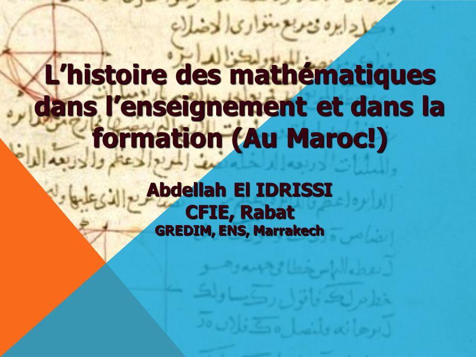 L'histoire des mathématiques dans l'enseignement et dans la formation (Au Maroc!) Abdellah El IDRISSI CFIE, Rabat GREDIM, ENS, Marrakech