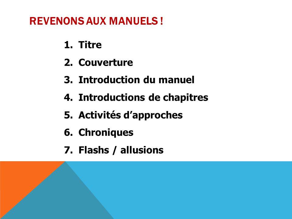 REVENONS AUX MANUELS ! 1.Titre 2.Couverture 3.Introduction du manuel 4.Introductions de chapitres 5.Activités d'approches 6.Chroniques 7.Flashs / allu