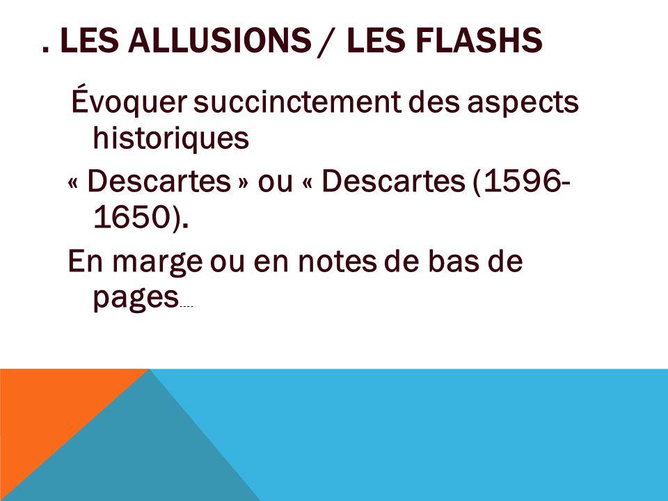 . LES ALLUSIONS / LES FLASHS Évoquer succinctement des aspects historiques « Descartes » ou « Descartes (1596- 1650). En marge ou en notes de bas de p