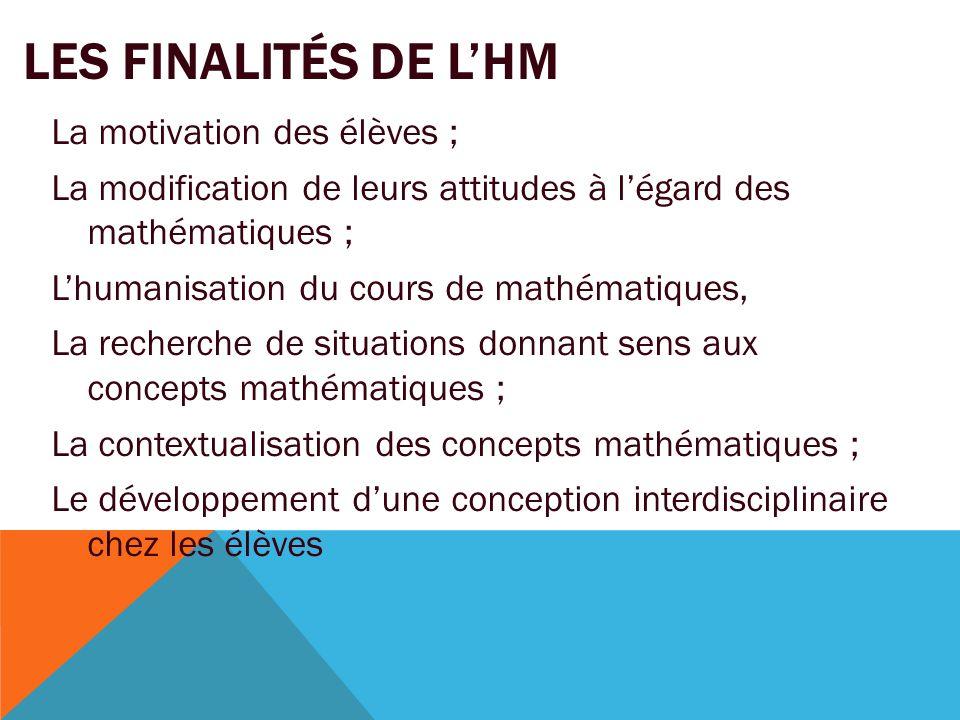 LES FINALITÉS DE L'HM La motivation des élèves ; La modification de leurs attitudes à l'égard des mathématiques ; L'humanisation du cours de mathémati