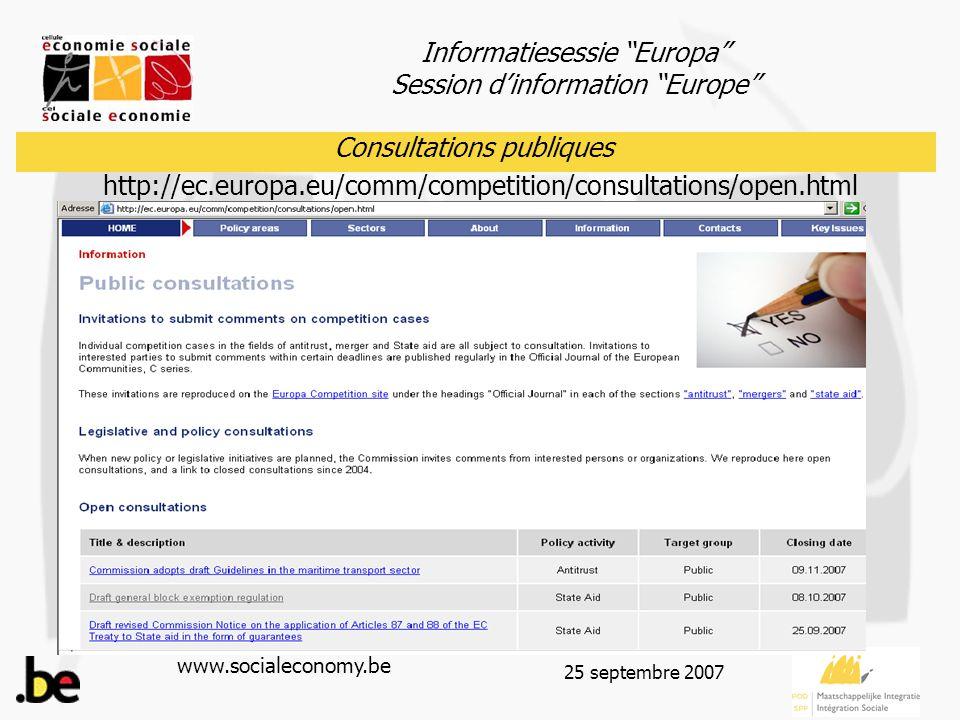 Informatiesessie Europa Session d'information Europe www.socialeconomy.be 25 septembre 2007 Consultations publiques Pour trouver le texte en différentes langues : -Soit rechercher dans le Journal officiel via le site http://eur-lex.europa.eu Référence : 8 septembre 2007 N° C 210 page 14 et suivantes - Soit modifier en en fr dans le lien: http://eur-lex.europa.eu/LexUriServ/site/ en /oj/2007/c_210/c_21020070908 en 00140040.pdf