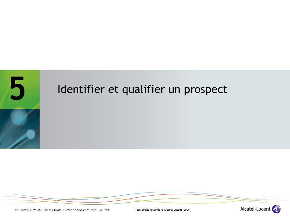 Tous droits réservés © Alcatel-Lucent 2009 25 | Communications Unifiées Alcatel-Lucent : Nouveautés 2009 | Mai 2009 5 Identifier et qualifier un prospect Tous droits réservés © Alcatel-Lucent 2009 5 – Identifier et qualifier un prospect