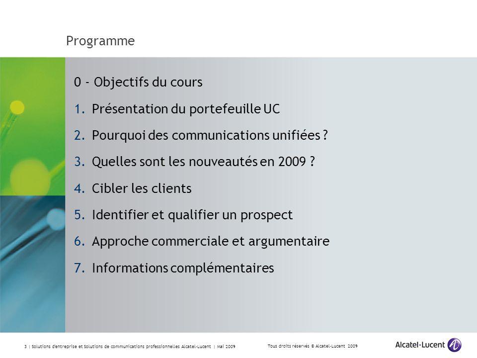 Tous droits réservés © Alcatel-Lucent 2009 Programme 0 - Objectifs du cours 1.Présentation du portefeuille UC 2.Pourquoi des communications unifiées .