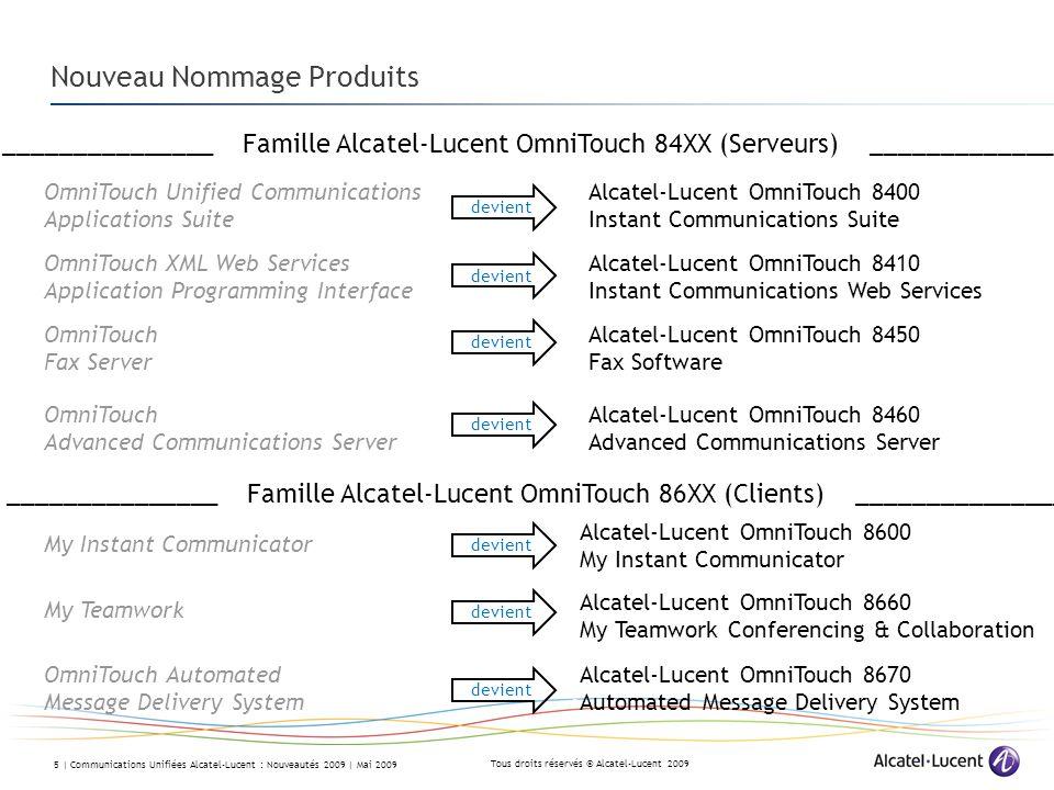 Tous droits réservés © Alcatel-Lucent 2009 5 | Communications Unifiées Alcatel-Lucent : Nouveautés 2009 | Mai 2009 Nouveau Nommage Produits OmniTouch Unified Communications Applications Suite Alcatel-Lucent OmniTouch 8400 Instant Communications Suite _______________ Famille Alcatel-Lucent OmniTouch 84XX (Serveurs) _______________ OmniTouch XML Web Services Application Programming Interface Alcatel-Lucent OmniTouch 8410 Instant Communications Web Services OmniTouch Fax Server Alcatel-Lucent OmniTouch 8450 Fax Software OmniTouch Advanced Communications Server Alcatel-Lucent OmniTouch 8460 Advanced Communications Server _______________ Famille Alcatel-Lucent OmniTouch 86XX (Clients) _______________ My Instant Communicator Alcatel-Lucent OmniTouch 8600 My Instant Communicator My Teamwork Alcatel-Lucent OmniTouch 8660 My Teamwork Conferencing & Collaboration OmniTouch Automated Message Delivery System Alcatel-Lucent OmniTouch 8670 Automated Message Delivery System devient