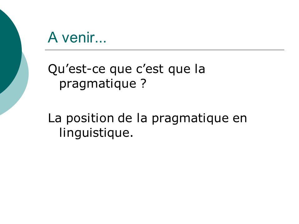 Qu'est-ce que c'est que la pragmatique ? La position de la pragmatique en linguistique. A venir...