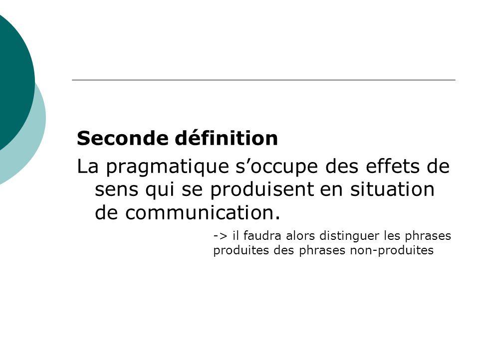 Seconde définition La pragmatique s'occupe des effets de sens qui se produisent en situation de communication. -> il faudra alors distinguer les phras