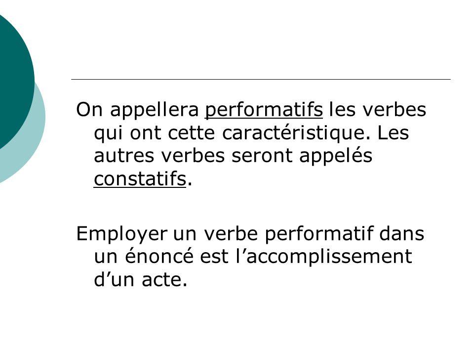 On appellera performatifs les verbes qui ont cette caractéristique. Les autres verbes seront appelés constatifs. Employer un verbe performatif dans un