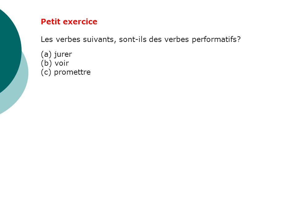 Petit exercice Les verbes suivants, sont-ils des verbes performatifs? (a) jurer (b) voir (c) promettre