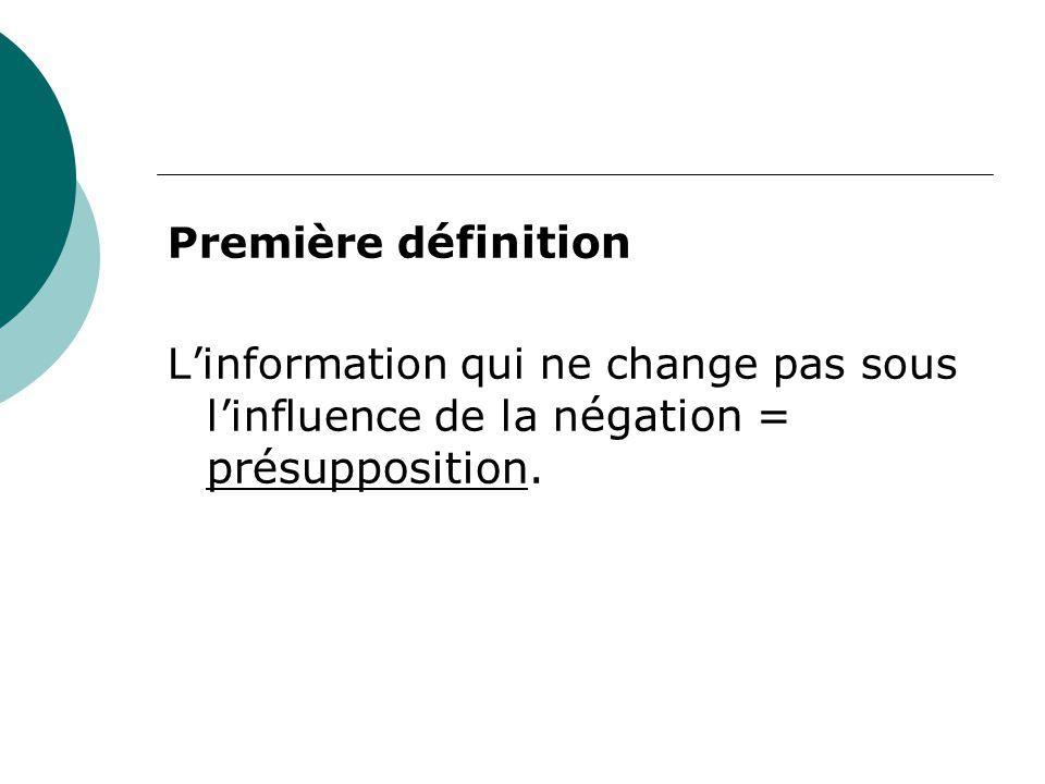 Première d éfinition L'information qui ne change pas sous l'influence de la n égation = présupposition.