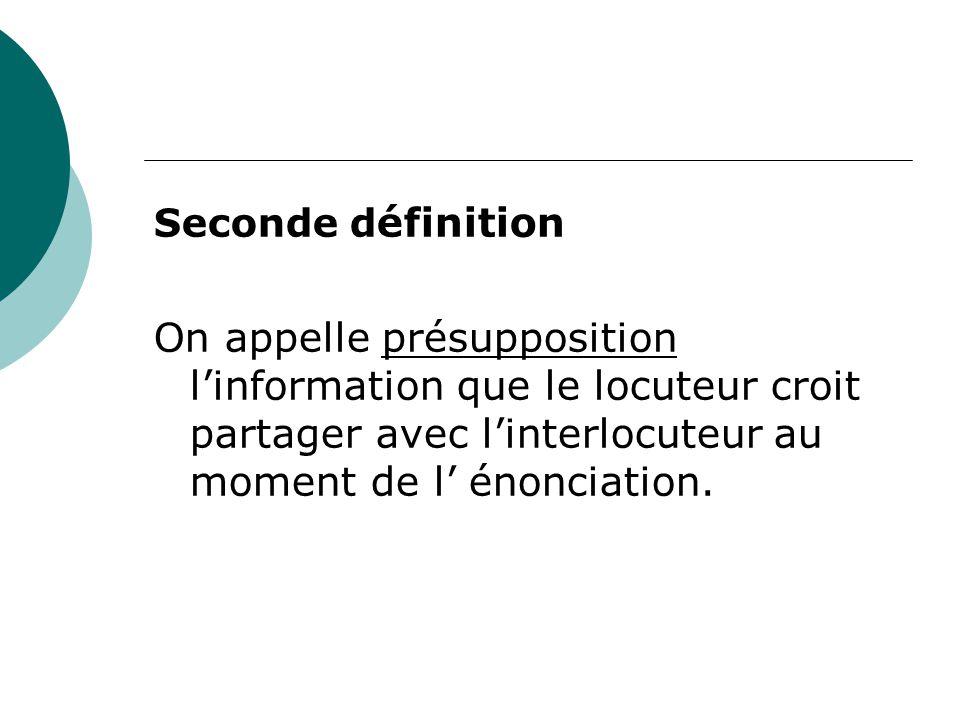 Seconde d éfinition On appelle présupposition l'information que le locuteur croit partager avec l'interlocuteur au moment de l' énonciation.