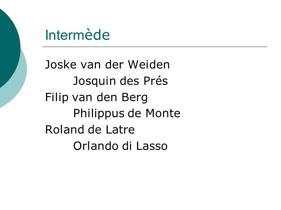 Interm ède Joske van der Weiden Josquin des Prés Filip van den Berg Philippus de Monte Roland de Latre Orlando di Lasso