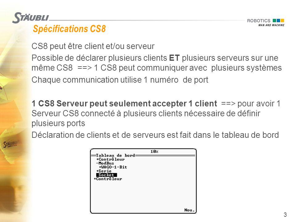 3 Spécifications CS8  CS8 peut être client et/ou serveur  Possible de déclarer plusieurs clients ET plusieurs serveurs sur une même CS8 ==> 1 CS8 pe