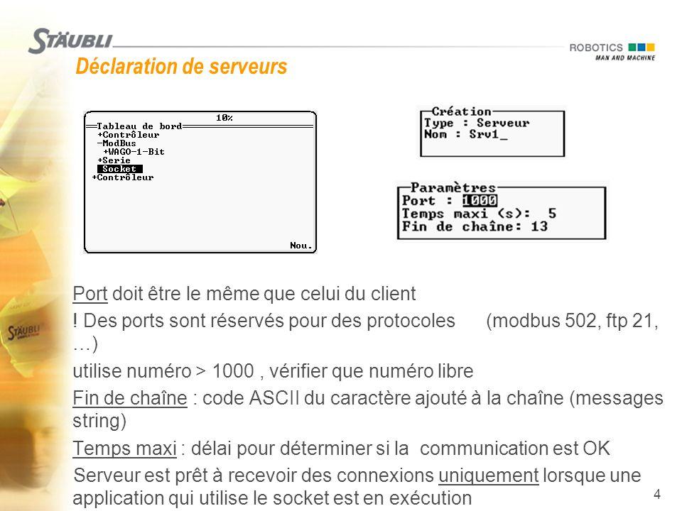 4 Déclaration de serveurs  Port doit être le même que celui du client  ! Des ports sont réservés pour des protocoles (modbus 502, ftp 21, …)  utili