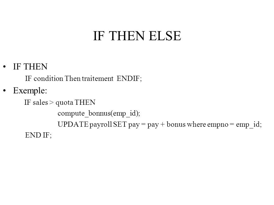 IF THEN ELSE IF THEN IF condition Then traitement ENDIF; Exemple: IF sales > quota THEN compute_bonnus(emp_id); UPDATE payroll SET pay = pay + bonus w
