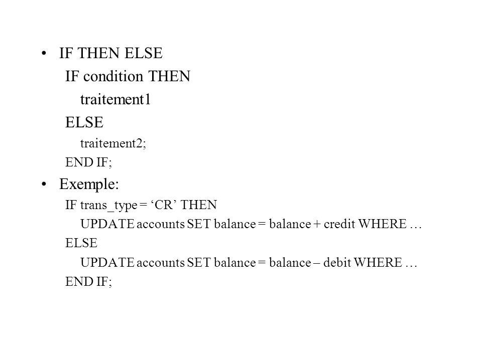 IF THEN ELSE IF condition THEN traitement1 ELSE traitement2; END IF; Exemple: IF trans_type = 'CR' THEN UPDATE accounts SET balance = balance + credit
