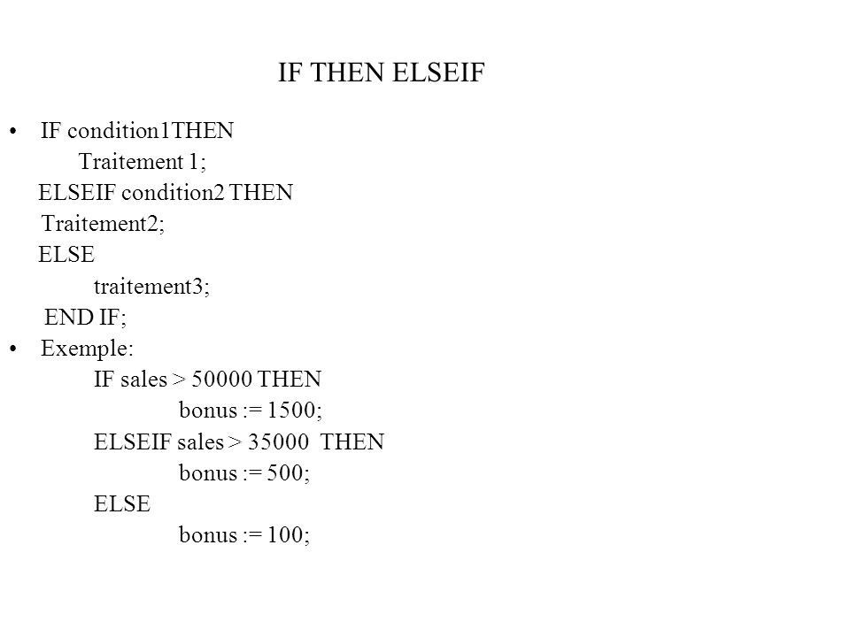 IF condition1THEN Traitement 1; ELSEIF condition2 THEN Traitement2; ELSE traitement3; END IF; Exemple: IF sales > 50000 THEN bonus := 1500; ELSEIF sal