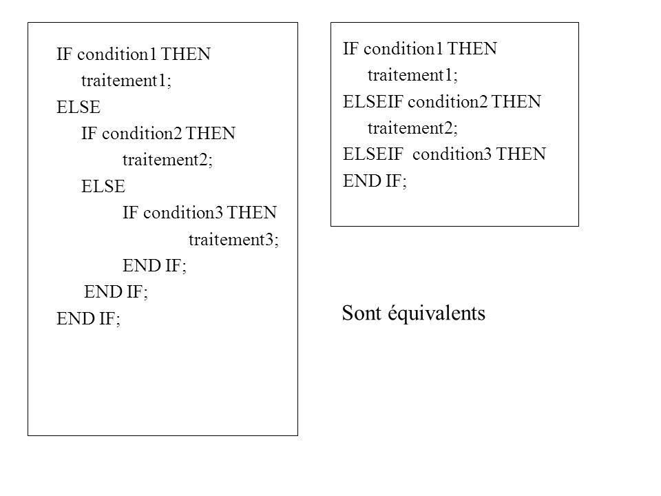 IF condition1 THEN traitement1; ELSE IF condition2 THEN traitement2; ELSE IF condition3 THEN traitement3; END IF; IF condition1 THEN traitement1; ELSEIF condition2 THEN traitement2; ELSEIF condition3 THEN END IF; Sont équivalents