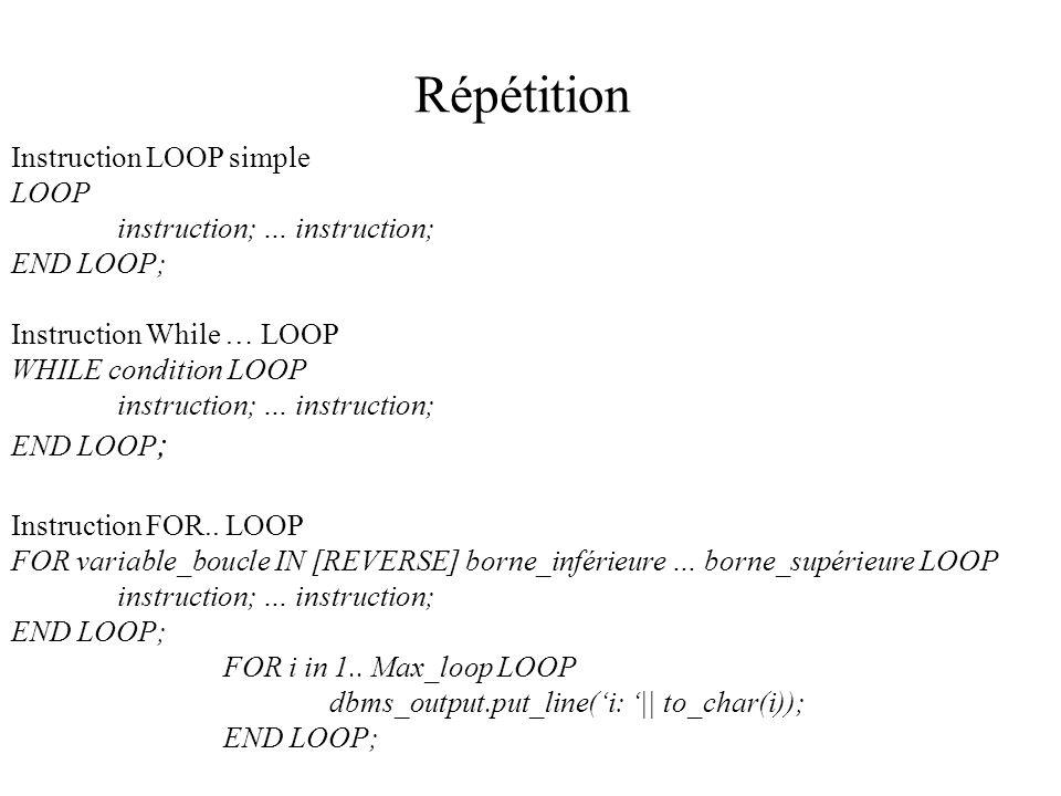 Répétition Instruction LOOP simple LOOP instruction; … instruction; END LOOP; Instruction While … LOOP WHILE condition LOOP instruction; … instruction