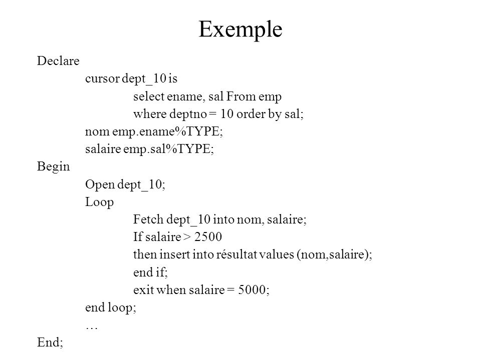 Exemple Declare cursor dept_10 is select ename, sal From emp where deptno = 10 order by sal; nom emp.ename%TYPE; salaire emp.sal%TYPE; Begin Open dept_10; Loop Fetch dept_10 into nom, salaire; If salaire > 2500 then insert into résultat values (nom,salaire); end if; exit when salaire = 5000; end loop; … End;