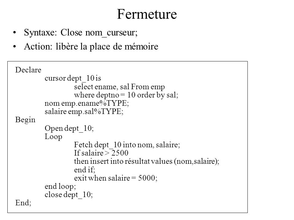 Fermeture Syntaxe: Close nom_curseur; Action: libère la place de mémoire Declare cursor dept_10 is select ename, sal From emp where deptno = 10 order