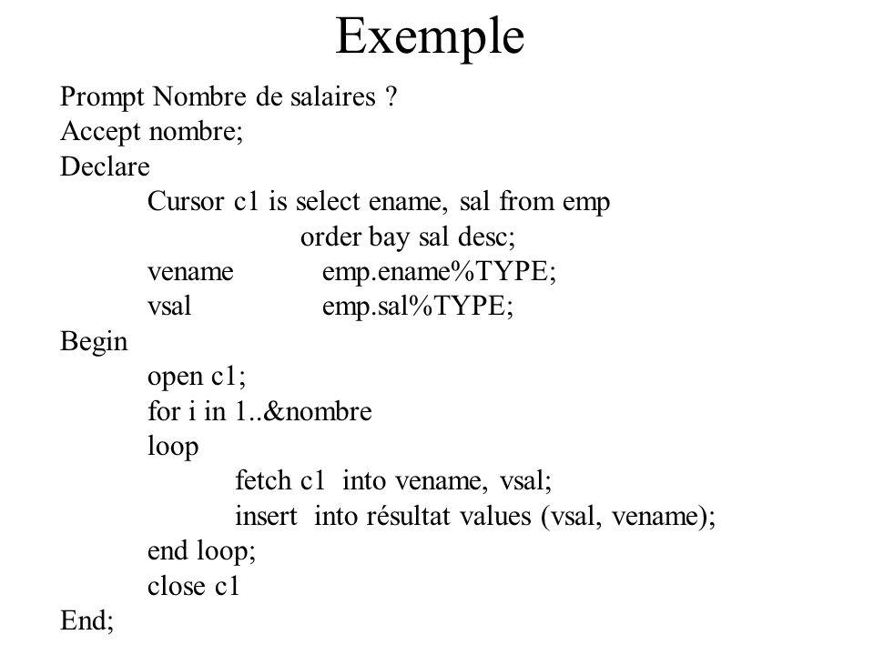 Exemple Prompt Nombre de salaires ? Accept nombre; Declare Cursor c1 is select ename, sal from emp order bay sal desc; venameemp.ename%TYPE; vsalemp.s