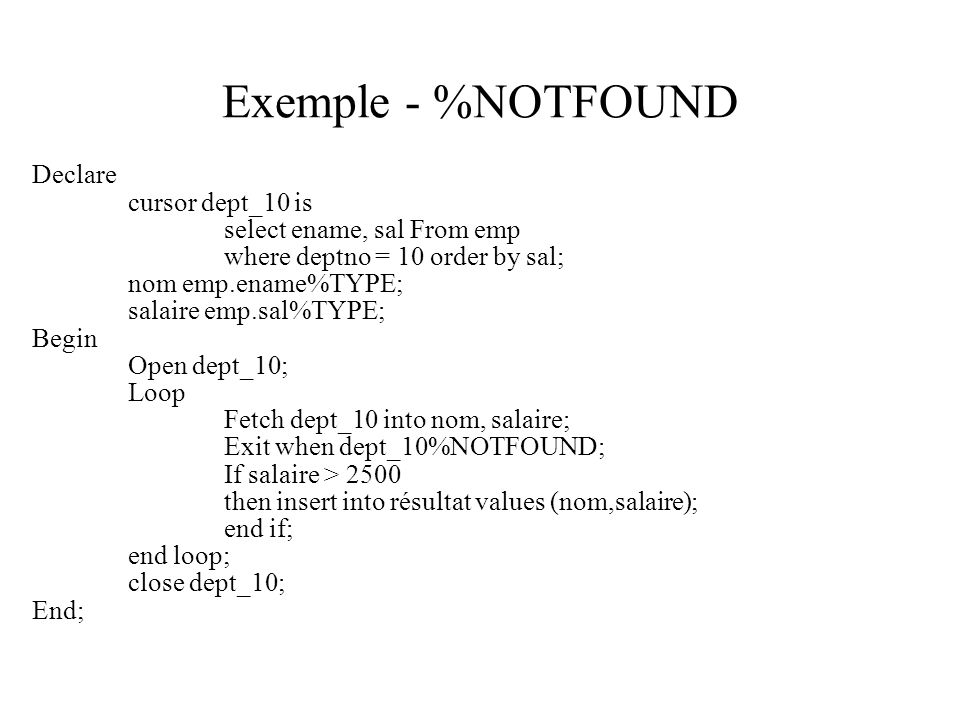 Exemple - %NOTFOUND Declare cursor dept_10 is select ename, sal From emp where deptno = 10 order by sal; nom emp.ename%TYPE; salaire emp.sal%TYPE; Begin Open dept_10; Loop Fetch dept_10 into nom, salaire; Exit when dept_10%NOTFOUND; If salaire > 2500 then insert into résultat values (nom,salaire); end if; end loop; close dept_10; End;