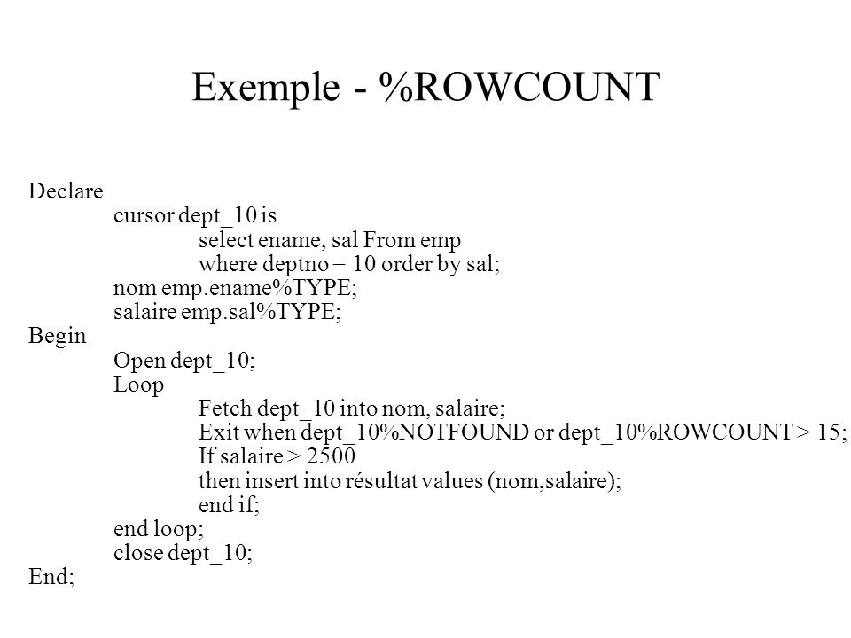 Exemple - %ROWCOUNT Declare cursor dept_10 is select ename, sal From emp where deptno = 10 order by sal; nom emp.ename%TYPE; salaire emp.sal%TYPE; Begin Open dept_10; Loop Fetch dept_10 into nom, salaire; Exit when dept_10%NOTFOUND or dept_10%ROWCOUNT > 15; If salaire > 2500 then insert into résultat values (nom,salaire); end if; end loop; close dept_10; End;