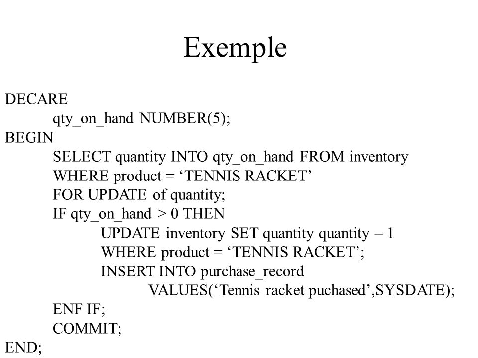 Exemple - %FOUND Declare cursor dept_10 is select ename, sal From emp where deptno = 10 order by sal; nom emp.ename%TYPE; salaire emp.sal%TYPE; Begin Open dept_10; Fetch dept_10 into nom, salaire; While dept_10%FOUND Loop If salaire > 2500 then insert into résultat values (nom,salaire); end if; Fetch dept_10 into nom, salaire; end loop; close dept_10; End;