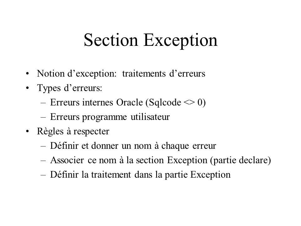 Section Exception Notion d'exception: traitements d'erreurs Types d'erreurs: –Erreurs internes Oracle (Sqlcode <> 0) –Erreurs programme utilisateur Rè