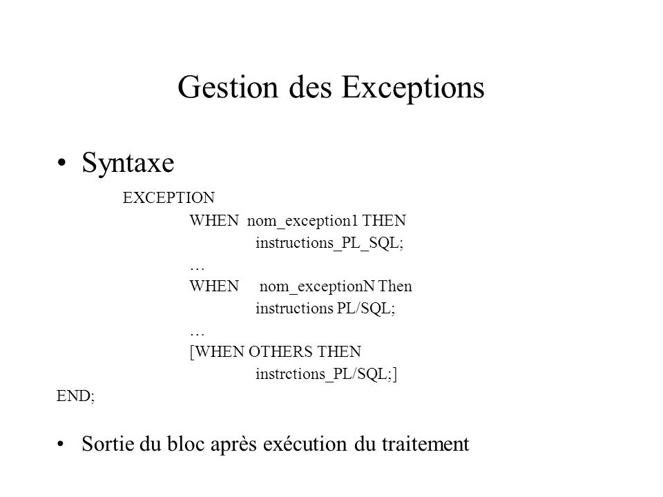 Gestion des Exceptions Syntaxe EXCEPTION WHEN nom_exception1 THEN instructions_PL_SQL; … WHEN nom_exceptionN Then instructions PL/SQL; … [WHEN OTHERS