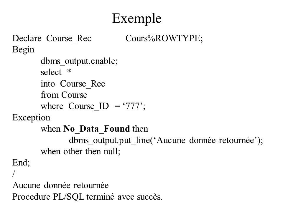 Exemple Declare Course_RecCours%ROWTYPE; Begin dbms_output.enable; select * into Course_Rec from Course where Course_ID = '777'; Exception when No_Data_Found then dbms_output.put_line('Aucune donnée retournée'); when other then null; End; / Aucune donnée retournée Procedure PL/SQL terminé avec succès.