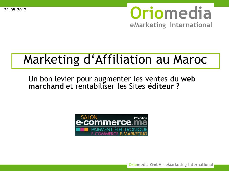 1 KUPONA GmbH 2010 Oriomedia GmbH – eMarketing International Marketing d'Affiliation au Maroc 31.05.2012 Un bon levier pour augmenter les ventes du web marchand et rentabiliser les Sites éditeur ?