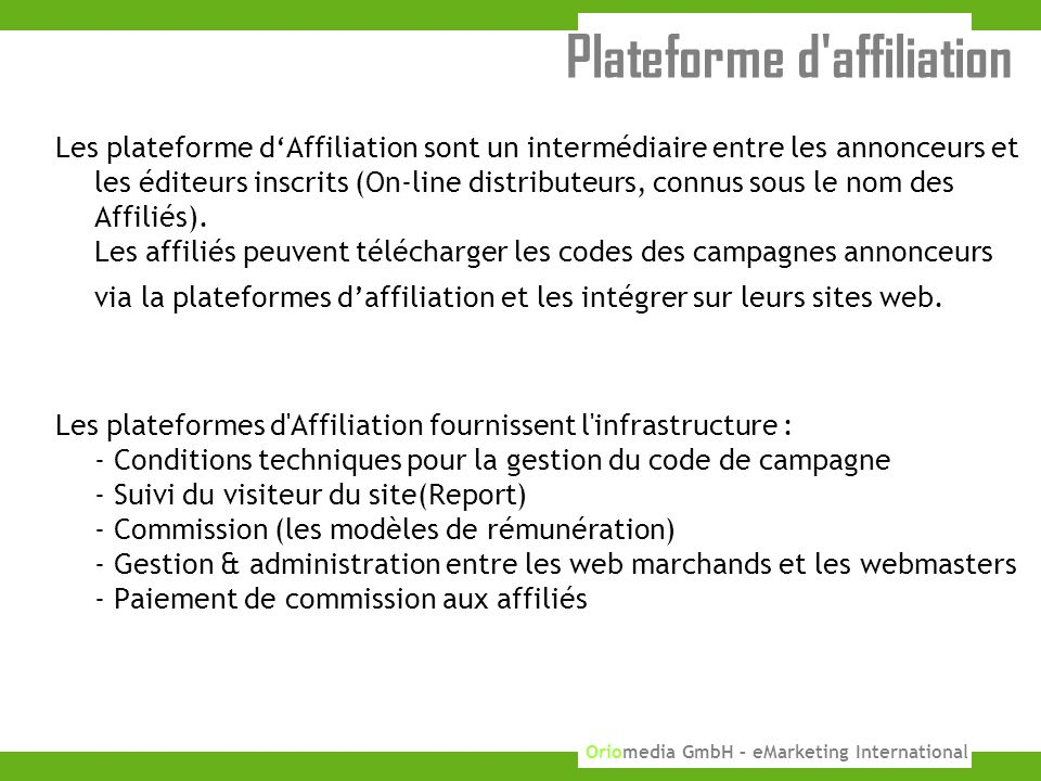 5 KUPONA GmbH 2010 Oriomedia GmbH – eMarketing International Plateforme d affiliation Les plateforme d'Affiliation sont un intermédiaire entre les annonceurs et les éditeurs inscrits (On-line distributeurs, connus sous le nom des Affiliés).