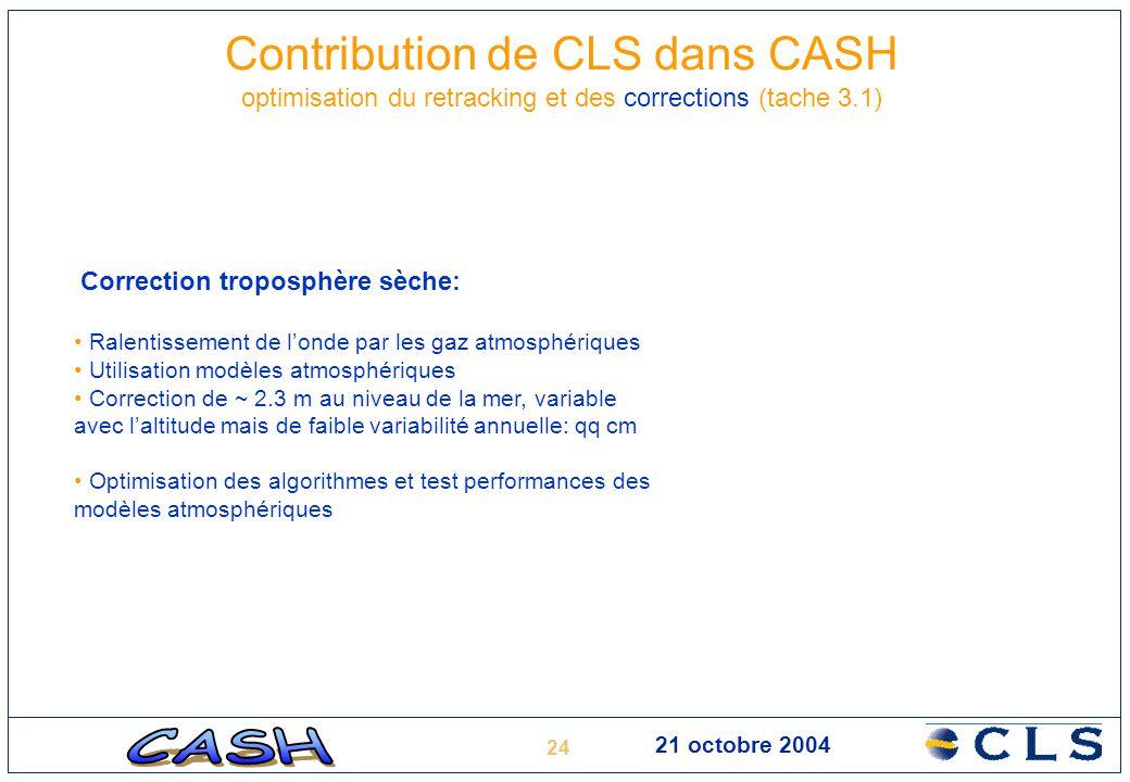 24 21 octobre 2004 Contribution de CLS dans CASH optimisation du retracking et des corrections (tache 3.1) Correction troposphère sèche: Ralentissemen
