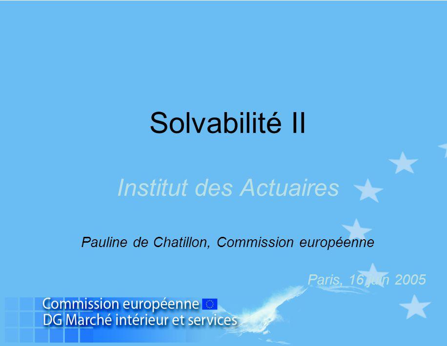 Solvabilité II Institut des Actuaires Pauline de Chatillon, Commission européenne Paris, 16 juin 2005