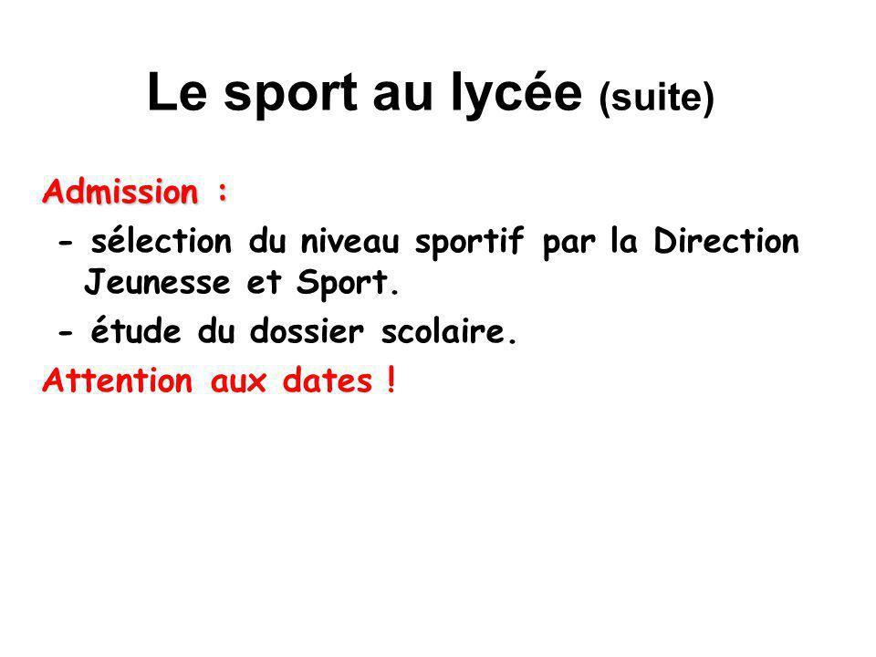 Le sport au lycée (suite) Admission : - sélection du niveau sportif par la Direction Jeunesse et Sport. - étude du dossier scolaire. Attention aux dat