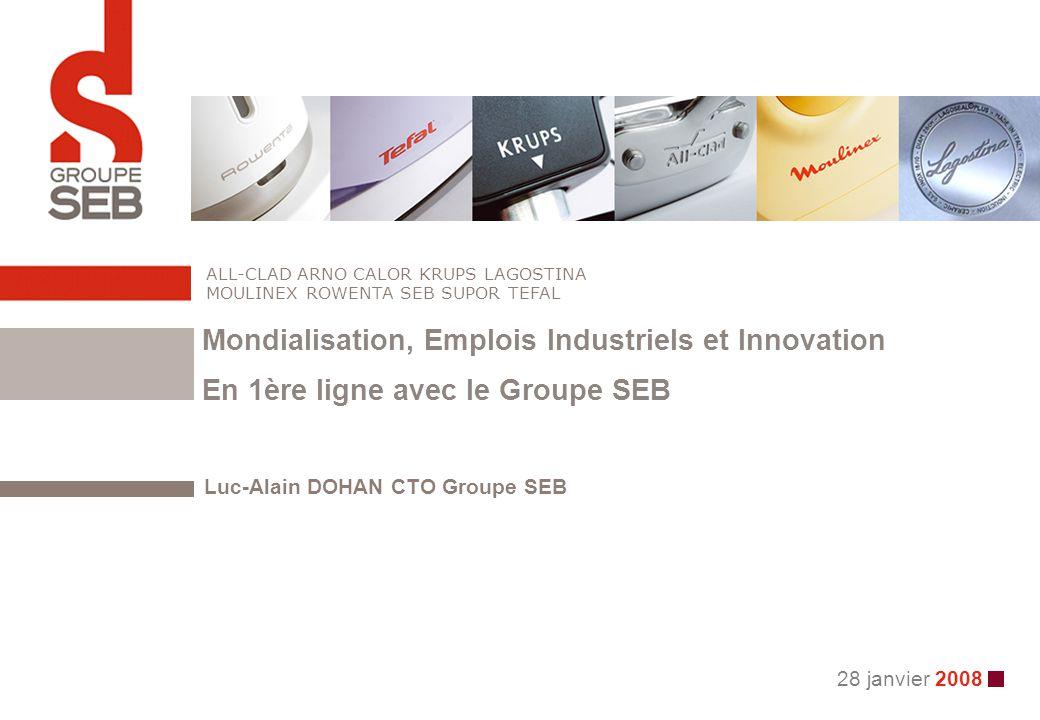 28 janvier 2008 Luc-Alain DOHAN CTO Groupe SEB ALL-CLAD ARNO CALOR KRUPS LAGOSTINA MOULINEX ROWENTA SEB SUPOR TEFAL Mondialisation, Emplois Industriel