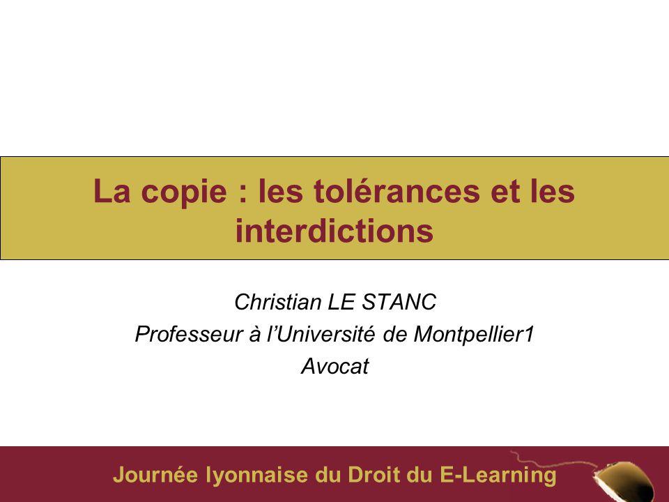 Journée lyonnaise du Droit du E-Learning La copie : les tolérances et les interdictions Christian LE STANC Professeur à l'Université de Montpellier1 Avocat