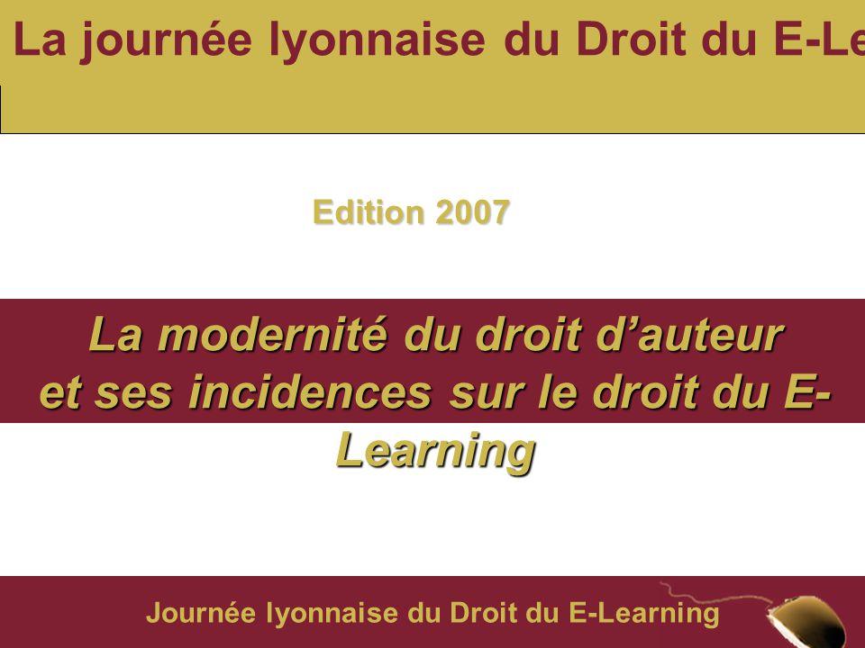 Journée lyonnaise du Droit du E-Learning La journée lyonnaise du Droit du E-Learning La modernité du droit d'auteur et ses incidences sur le droit du E- Learning Edition 2007