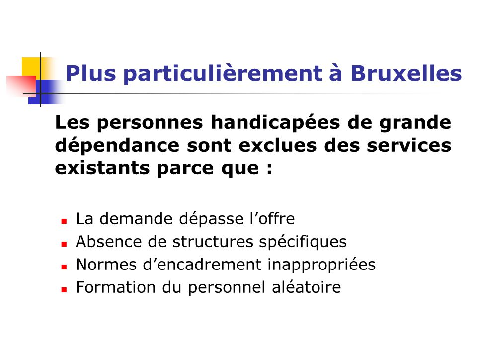 Plus particulièrement à Bruxelles Les personnes handicapées de grande dépendance sont exclues des services existants parce que : La demande dépasse l'offre Absence de structures spécifiques Normes d'encadrement inappropriées Formation du personnel aléatoire