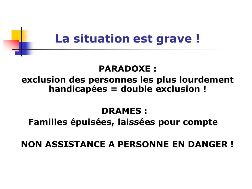 La situation est grave ! PARADOXE : exclusion des personnes les plus lourdement handicapées = double exclusion ! DRAMES : Familles épuisées, laissées